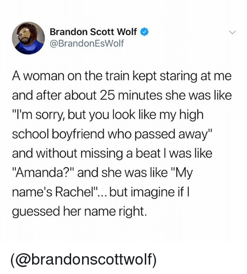 "School, Sorry, and Train: Brandon Scott Wolf  @BrandonEsWolf  A woman on the train kept staring at me  and after about 25 minutes she was like  ""I'm sorry, but you look like my high  school boyfriend who passed away""  and without missing a beat l was like  ""Amanda?"" and she was like ""My  name's Rachel"".. but imagine if I  guessed her name right. (@brandonscottwolf)"