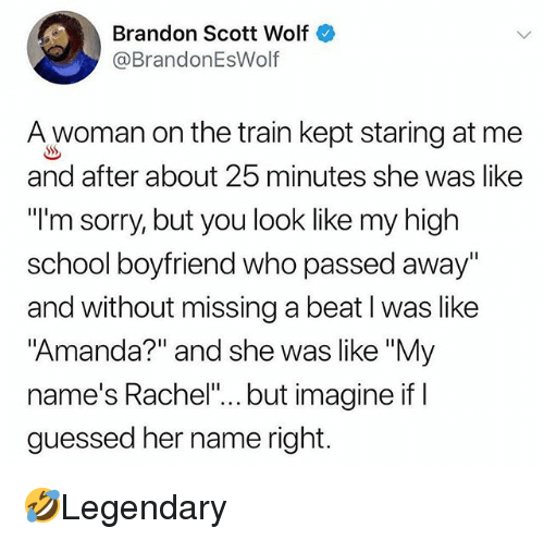 "Memes, School, and Sorry: Brandon Scott Wolf  @BrandonEsWolf  A woman on the train kept staring at me  and after about 25 minutes she was like  ""l'm sorry, but you look like my high  school boyfriend who passed away""  and without missing a beat I was like  Amanda?"" and she was like ""My  name's Rachel""... but imagine ifl  guessed her name right. 🤣Legendary"