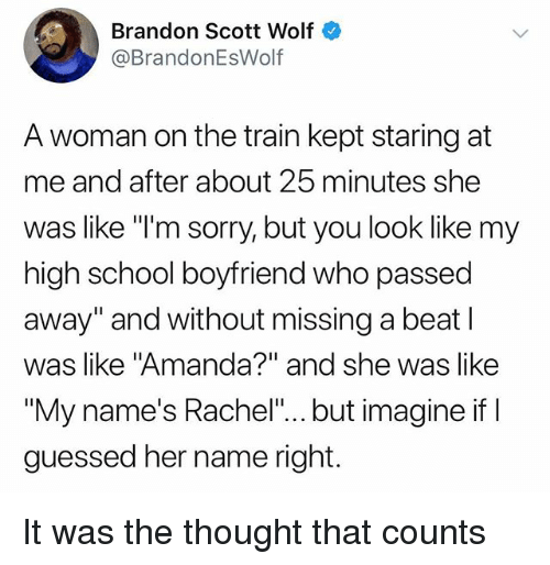 "Funny, School, and Sorry: Brandon Scott Wolf  @BrandonEsWolf  A woman on the train kept staring at  me and after about 25 minutes she  was like ""I'm sorry, but you look like my  high school boyfriend who passed  away"" and without missing a beat l  was like ""Amanda?"" and she was like  ""My name's Rachel""... but imagine if  guessed her name right. It was the thought that counts"