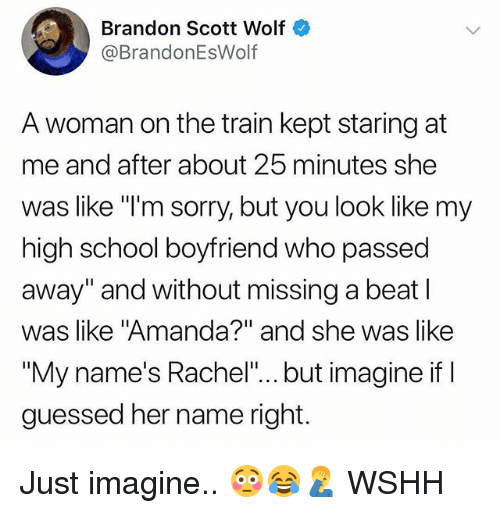 "Memes, School, and Sorry: Brandon Scott Wolf  @BrandonEsWolf  A woman on the train kept staring at  me and after about 25 minutes she  was like ""I'm sorry, but you look like my  high school boyfriend who passed  away"" and without missing a beat l  was like ""Amanda?"" and she was like  ""My name's Rachel""... but imagine if I  guessed her name right. Just imagine.. 😳😂🤦‍♂️ WSHH"
