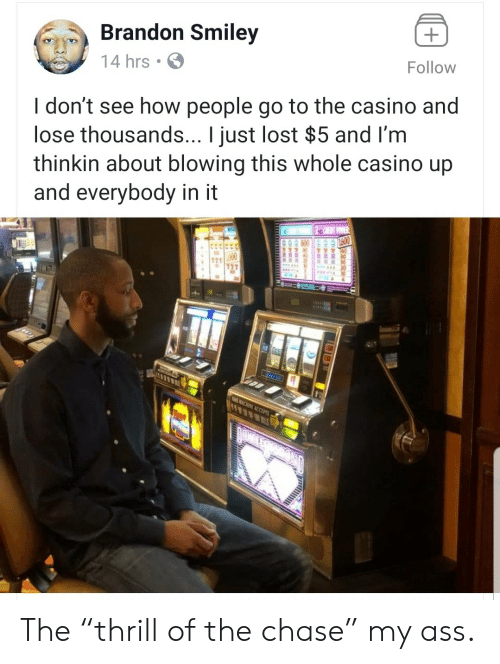 "Casino: Brandon Smiley  Follow  14 hrs  I don't see how people go to the casino and  lose thousands... I just lost $5 and I'm  thinkin about blowing this whole casino up  and everybody in it  11  THIS ACHINE ACCEPTS The ""thrill of the chase"" my ass."