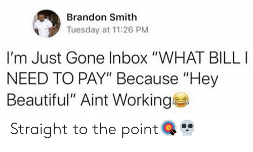 """Inbox: Brandon Smith  Tuesday at 11:26 PM  I'm Just Gone Inbox """"WHAT BILL  NEED TO PAY"""" Because """"Hey  Beautiful"""" Aint Working Straight to the point🎯💀"""