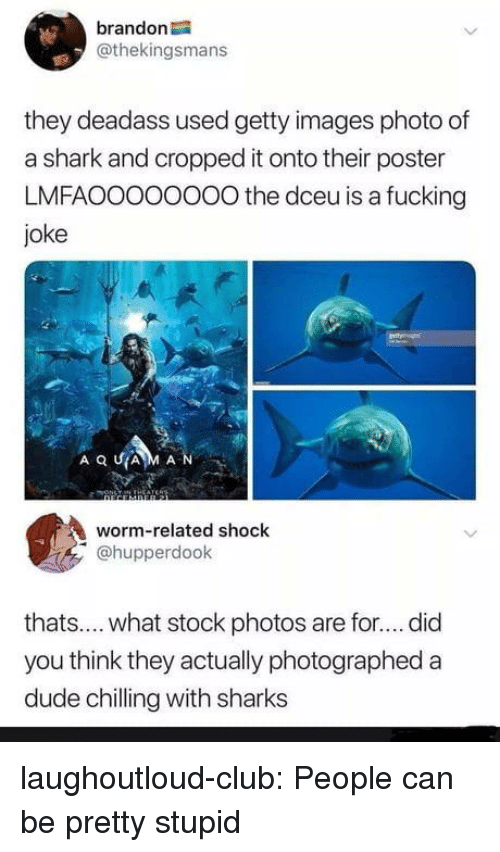 Fucking Joke: brandon  @thekingsmans  they deadass used getty images photo of  a shark and cropped it onto their poster  LMFAOOOoOOOO the dceu is a fucking  joke  AQUA M A N  worm-related shock  @hupperdook  thats.... what stock photos are for.... did  you think they actually photographed a  dude chilling with sharks laughoutloud-club:  People can be pretty stupid