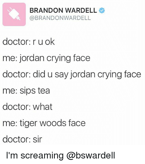 Crying, Doctor, and Funny: BRANDON WARDELL  @BRANDONWARDELL  doctor ru ok  me: jordan crying face  doctor: did u say jordan crying face  me: sips tea  doctor: what  me: tiger woods face  doctor: sir I'm screaming @bswardell