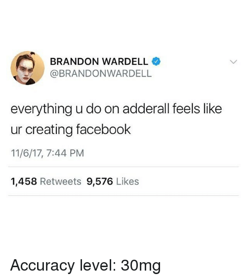 Facebook, Funny, and Adderall: BRANDON WARDELL  @BRANDONWARDELL  everything u do on adderall feels like  ur creating facebook  11/6/17, 7:44 PM  1,458 Retweets 9,576 Likes Accuracy level: 30mg