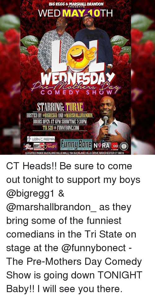 Memes, Mother's Day, and Showtime: BRANDON  WED MAY 10TH  EDNESDAY  C O M E D Y H O W  STARRING TURAE  HOSTED BY aBIGREGGIANDOMARSHALIBRANDON  DOORS OPEN AT GPM SHOWTIME 130PM  T NSTNC FREEMAN  Bone NORA oo O  unn CT Heads!! Be sure to come out tonight to support my boys @bigregg1 & @marshallbrandon_ as they bring some of the funniest comedians in the Tri State on stage at the @funnybonect - The Pre-Mothers Day Comedy Show is going down TONIGHT Baby!! I will see you there.