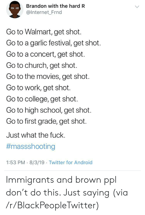 Immigrants: Brandon with the hard R  @Internet_Frnd  Go to Walmart, get shot.  Go to a garlic festival, get shot.  Go to a concert, get shot.  Go to church, get shot.  Go to the movies, get shot  Go to work, get shot.  Go to college, get shot.  Go to high school, get shot.  Go to first grade, get shot.  Just what the fuck.  #massshooting  1:53 PM 8/3/19 Twitter for Android Immigrants and brown ppl don't do this. Just saying (via /r/BlackPeopleTwitter)