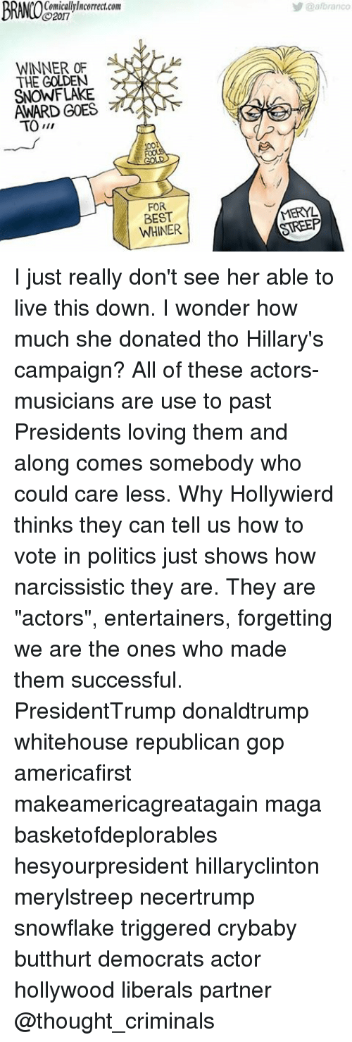 """Butthurt, Memes, and Meryl Streep: BRANIO  CO2017  WINNER OF  THE GOLDEN  AWARD GOES  TO  FOR  BEST  WHINER  @afbranco  MERYL  STREEP I just really don't see her able to live this down. I wonder how much she donated tho Hillary's campaign? All of these actors-musicians are use to past Presidents loving them and along comes somebody who could care less. Why Hollywierd thinks they can tell us how to vote in politics just shows how narcissistic they are. They are """"actors"""", entertainers, forgetting we are the ones who made them successful. PresidentTrump donaldtrump whitehouse republican gop americafirst makeamericagreatagain maga basketofdeplorables hesyourpresident hillaryclinton merylstreep necertrump snowflake triggered crybaby butthurt democrats actor hollywood liberals partner @thought_criminals"""