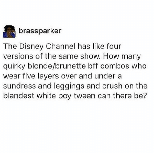 Disney Channels: brassparker  The Disney Channel has like four  versions of the same show. How many  quirky blonde/brunette bff combos who  wear five layers over and under a  sundress and leggings and crush on the  blandest white boy tween can there be?