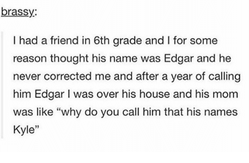"""Memes, House, and Never: brassy  I had a friend in 6th grade and l for some  reason thought his name was Edgar and he  never corrected me and after a year of calling  him Edgar l was over his house and his mom  was like """"why do you call him that his names  Kyle"""