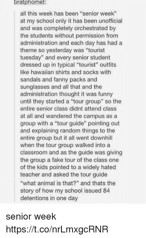 "Fake, Funny, and Memes: bratphomet  all this week has been ""senior week""  at my school only it has been unofficial  and was completely orchestrated by  the students without permission from  administration and each day has hada  theme so yesterday was ""tourist  tuesday"" and every senior student  dressed up in typical ""tourist"" outfits  like hawaiian shirts and socks with  sandals and fanny packs and  sunglasses and all that and the  administration thought it was funny  until they started a tour group"" so the  entire senior class didnt attend class  at all and wandered the campus as a  group with a ""tour guide"" pointing out  and explaining random things to the  entire group but it all went downhill  when the tour group walked into a  classroom and as the guide was giving  the group a fake tour of the class one  of the kids pointed to a widely hated  teacher and asked the tour guide  what animal is that?"" and thats the  story of how my school issued 84  detentions in one day senior week https://t.co/nrLmxgcRNR"