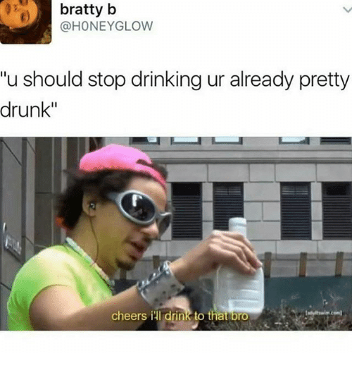 "Drinking, Drunk, and Ironic: bratty b  @HONEY GLOW  ""u should stop drinking ur already pretty  drunk""  cheers ill drink to that bro"