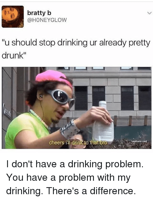 "Drinking, Drunk, and Girl Memes: bratty b  @HONEYGLOW  ""u should stop drinking ur already pretty  drunk""  cheers ill drink to that bro  cem  com I don't have a drinking problem. You have a problem with my drinking. There's a difference."