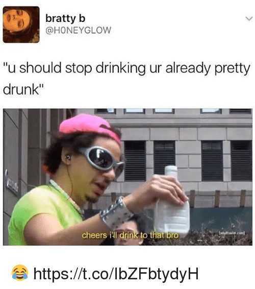 "Drinking, Drunk, and Cheers: bratty b  @HONEYGLOW  ""u should stop drinking ur already pretty  drunk""  cheers ill drink to thatibro 😂 https://t.co/IbZFbtydyH"