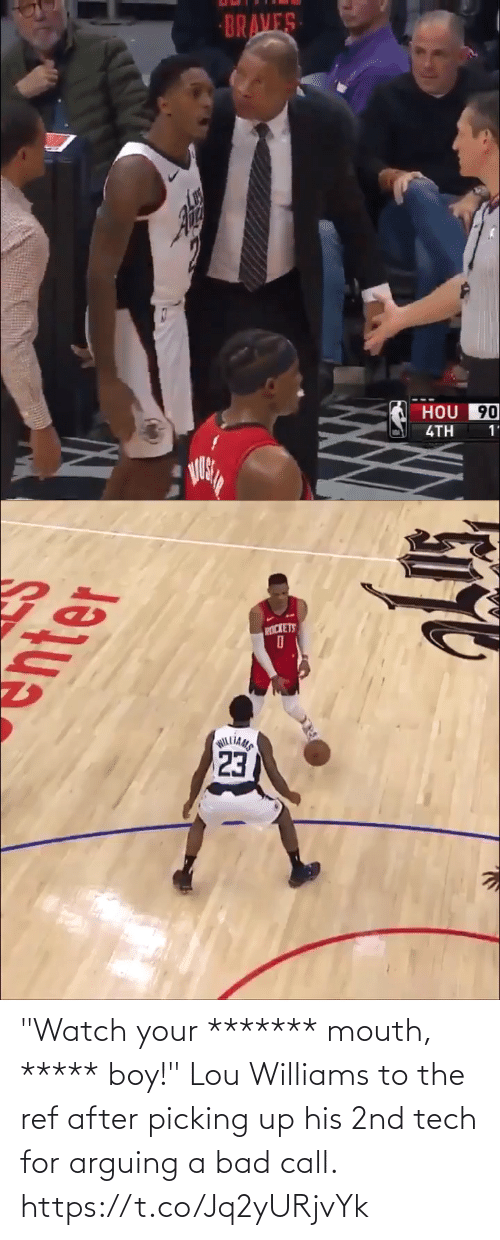 "Braves: BRAVES  HOU 90  4TH  1'   PICKETS  23  WILLIAMS ""Watch your ******* mouth, ***** boy!""  Lou Williams to the ref after picking up his 2nd tech for arguing a bad call. https://t.co/Jq2yURjvYk"