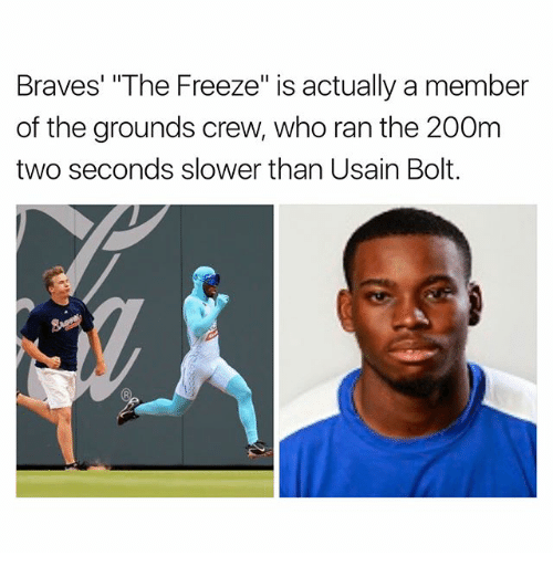 "Braves: Braves' ""The Freeze"" is actually a member  of the grounds crew, who ran the 200m  two seconds slower than Usain Bolt."