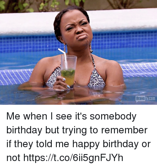 Birthday, Happy Birthday, and Bravo: Bravo  tVCom Me when I see it's somebody birthday but trying to remember if they told me happy birthday or not https://t.co/6ii5gnFJYh