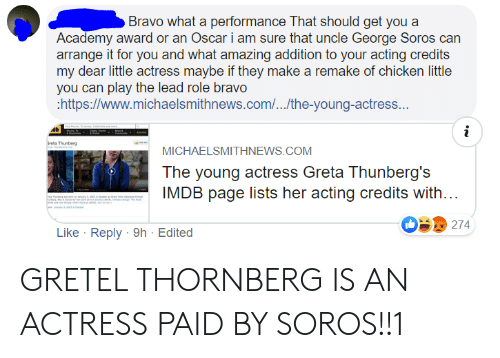 George Soros: Bravo what a performance That should get you a  Academy award or an Oscar i am sure that uncle George Soros can  arrange it for you and what amazing addition to your acting credits  my dear little actress maybe if they make a remake of chicken little  you can play the lead role bravo  https://www.michaelsmithnews.com/...the-young-actress...  i  reta Thunberg  MICHAELSMITHNEWS.COM  The young actress Greta Thunberg's  IMDB page lists her acting credits with...  u  274  Like Reply 9h Edited GRETEL THORNBERG IS AN ACTRESS PAID BY SOROS!!1