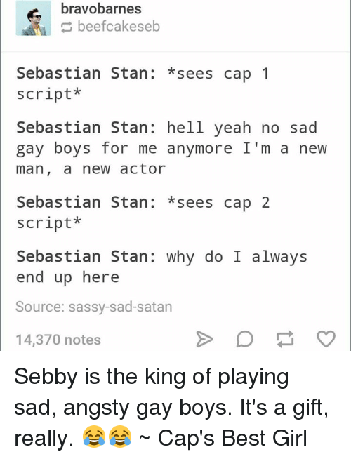 Stan, Yeah, and Avengers: bravobarnes  beefcakeseb  Sebastian Stan  sees cap 1  script  Sebastian Stan: hell yeah no sad  gay boys for me anymore I'm a new  man, a new actor  Sebastian Stan  sees cap 2  script  Sebastian Stan  why do I always  end up here  Source: sassy-sad-satan  14,370 notes Sebby is the king of playing sad, angsty gay boys. It's a gift, really. 😂😂 ~ Cap's Best Girl