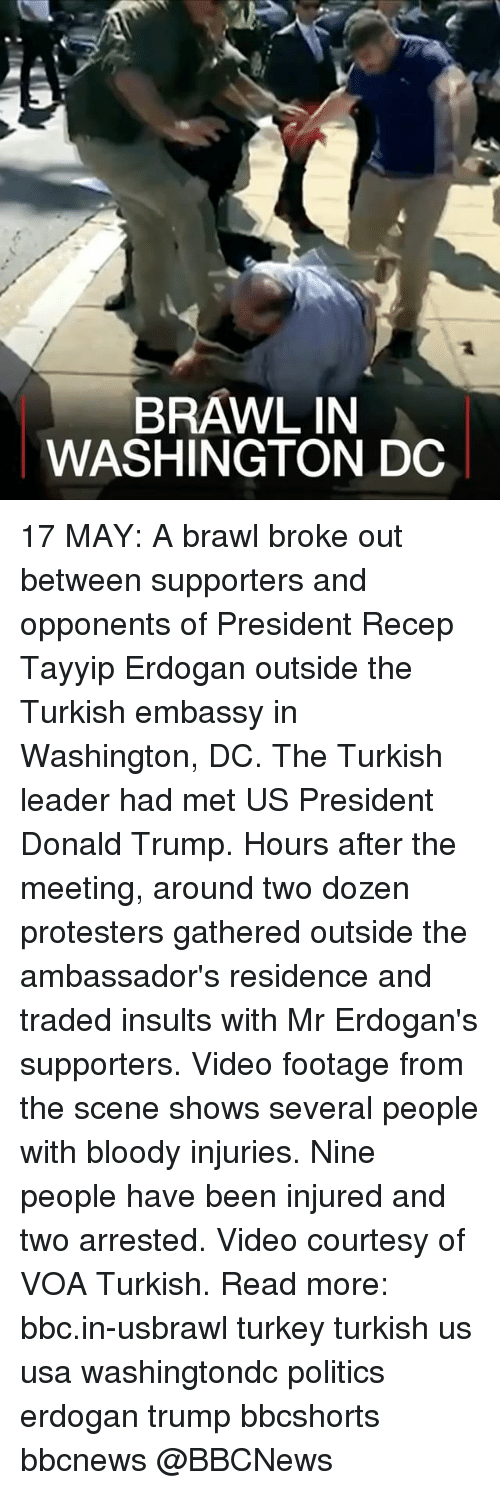 Turkeyism: BRAWL IN  WASHINGTON DC 17 MAY: A brawl broke out between supporters and opponents of President Recep Tayyip Erdogan outside the Turkish embassy in Washington, DC. The Turkish leader had met US President Donald Trump. Hours after the meeting, around two dozen protesters gathered outside the ambassador's residence and traded insults with Mr Erdogan's supporters. Video footage from the scene shows several people with bloody injuries. Nine people have been injured and two arrested. Video courtesy of VOA Turkish. Read more: bbc.in-usbrawl turkey turkish us usa washingtondc politics erdogan trump bbcshorts bbcnews @BBCNews