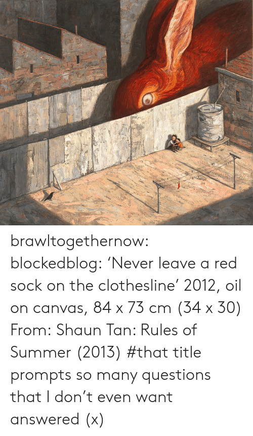 Sock: brawltogethernow:  blockedblog:  'Never leave a red sock on the clothesline' 2012, oil on canvas, 84 x 73 cm (34 x 30) From:Shaun Tan: Rules of Summer(2013)   #that title prompts so many questions that I don't even want answered (x)
