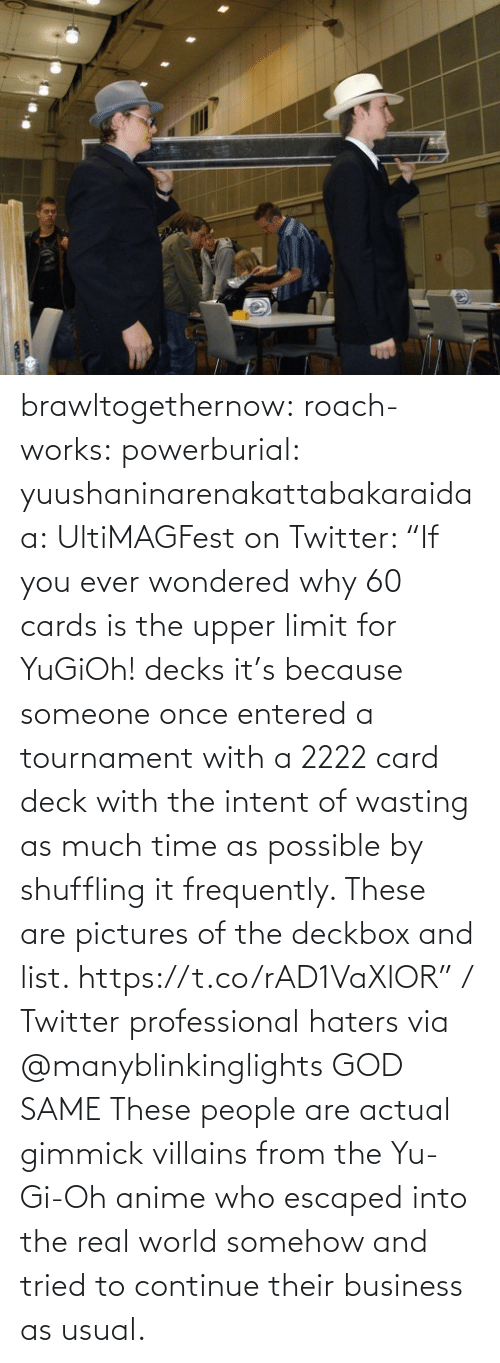 "Tournament: brawltogethernow: roach-works:  powerburial:  yuushaninarenakattabakaraidaa: UltiMAGFest on Twitter: ""If you ever wondered why 60 cards is the upper limit for YuGiOh! decks it's because someone once entered a tournament with a 2222 card deck with the intent of wasting as much time as possible by shuffling it frequently. These are pictures of the deckbox and list. https://t.co/rAD1VaXlOR"" / Twitter   professional haters   via @manyblinkinglights​ GOD SAME  These people are actual gimmick villains from the Yu-Gi-Oh anime who escaped into the real world somehow and tried to continue their business as usual."