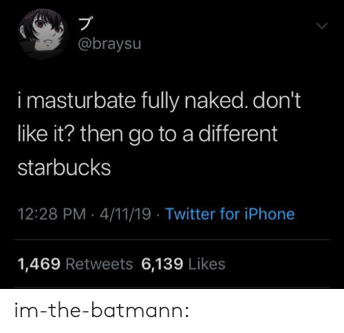 Dont Like It: @braysu  i masturbate fully naked. don't  like it? then go to a different  starbucks  12:28 PM 4/11/19 Twitter for iPhone  1,469 Retweets 6,139 Likes im-the-batmann: