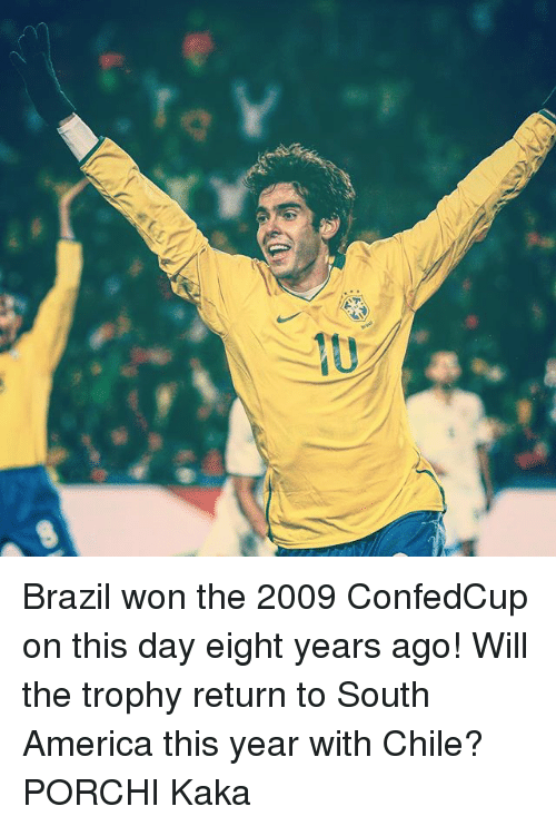 America, Memes, and Brazil: Brazil won the 2009 ConfedCup on this day eight years ago! Will the trophy return to South America this year with Chile? PORCHI Kaka