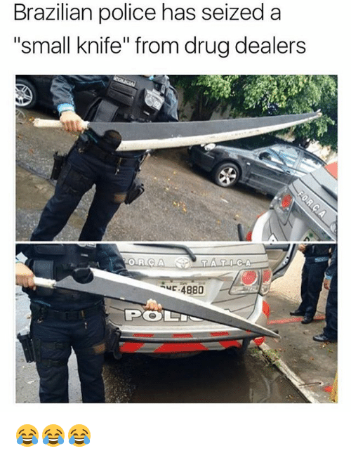 """Police, Girl Memes, and Brazilian: Brazilian police has seized a  """"small knife"""" from drug dealers  ORCA  -4880  PO 😂😂😂"""