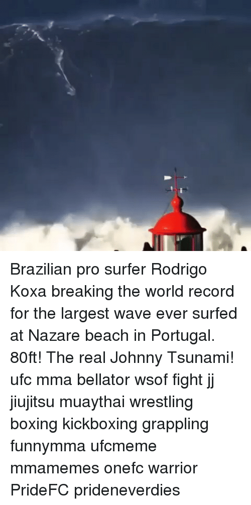 Boxing, Memes, and Ufc: Brazilian pro surfer Rodrigo Koxa breaking the world record for the largest wave ever surfed at Nazare beach in Portugal. 80ft! The real Johnny Tsunami! ufc mma bellator wsof fight jj jiujitsu muaythai wrestling boxing kickboxing grappling funnymma ufcmeme mmamemes onefc warrior PrideFC prideneverdies
