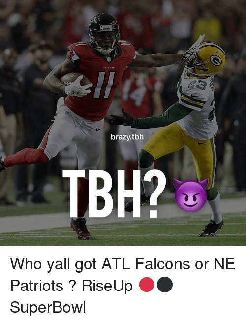 Memes, Falcons, and Superbowl: brazy.tbh  TBH? Who yall got ATL Falcons or NE Patriots ? RiseUp 🔴⚫️ SuperBowl