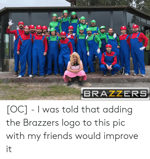 I Was Told: BRAZZERS [OC] - I was told that adding the Brazzers logo to this pic with my friends would improve it