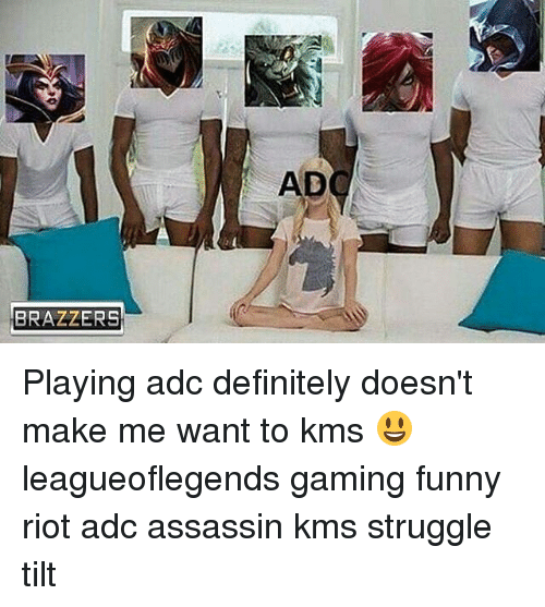 Assassination, Definitely, and Memes: BRAZZERS Playing adc definitely doesn't make me want to kms 😃 leagueoflegends gaming funny riot adc assassin kms struggle tilt