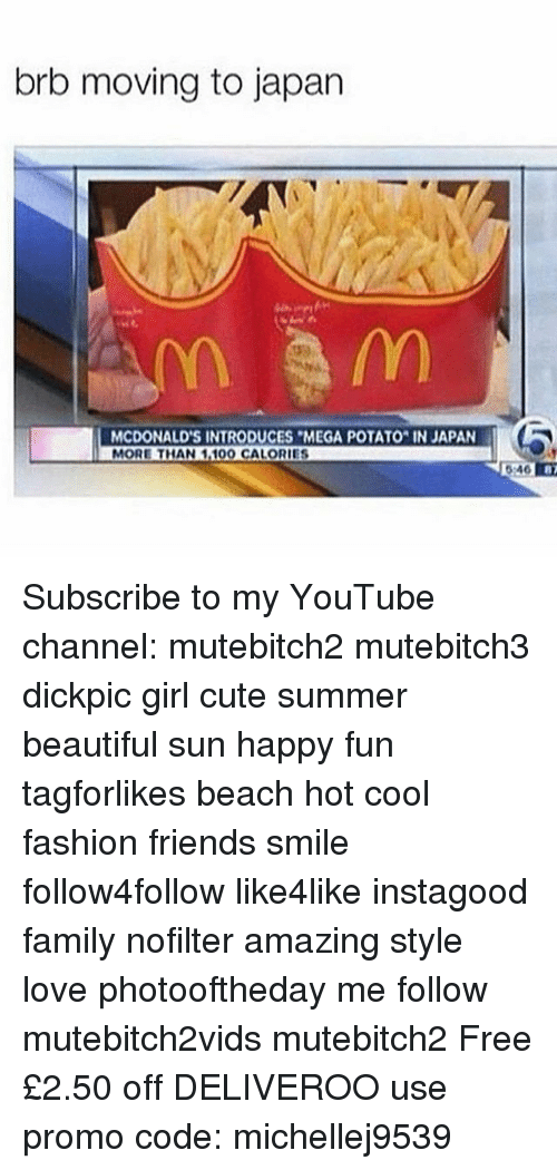 Beautiful, Cute, and Family: brb moving to japan  MCDONALD'S INTRODUCES MEGA POTATO IN JAPAN  MORE THAN 1100 CALORIES  046 8  6:46 Subscribe to my YouTube channel: mutebitch2 mutebitch3 dickpic girl cute summer beautiful sun happy fun tagforlikes beach hot cool fashion friends smile follow4follow like4like instagood family nofilter amazing style love photooftheday me follow mutebitch2vids mutebitch2 Free £2.50 off DELIVEROO use promo code: michellej9539