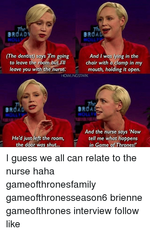 """Game of Thrones, Memes, and Game: BRCAD  And I was lying in the  The dentist) says Tm going  to leave the room but I'll  chair with a clamp in my  mouth, holding it open.  leave you with the nurse.  HOWLING STARK  And the nurse says """"Now  He'd just left the room,  tell me what happens  in Game of Thrones!  the door was shut... I guess we all can relate to the nurse haha gameofthronesfamily gameofthronesseason6 brienne gameofthrones interview follow like"""