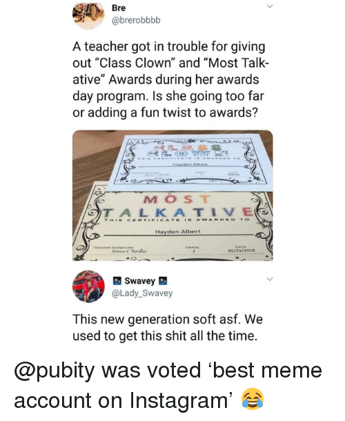 """Cate: Bre  @brerobbbb  A teacher got in trouble for giving  out """"Class Clown"""" and """"Most Talk-  ative"""" Awards during her awards  day program. Is she going too far  or adding a fun twist to awards?  MOST  TH'S CERT#F#CATE 'S AWARDED TO  Hayden Albert  DATE  05/21/2018  TEACHER SGNATURE  lessica C Bordlee  @Lady_Swavey  This new generation soft asf. We  used to get this shit all the time. @pubity was voted 'best meme account on Instagram' 😂"""