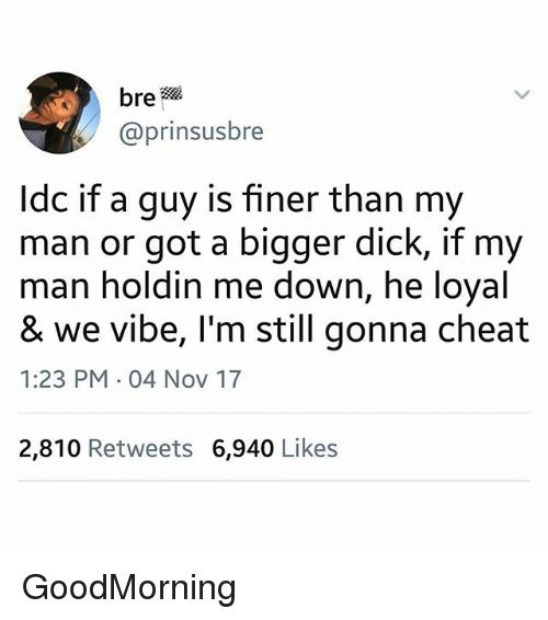 Dick, Dank Memes, and Got: bre  @prinsusbre  ldc if a guy is finer than my  man or got a bigger dick, if my  man holdin me down, he loyal  & we vibe, I'm still gonna cheat  1:23 PM 04 Nov 17  2,810 Retweets 6,940 Likes GoodMorning