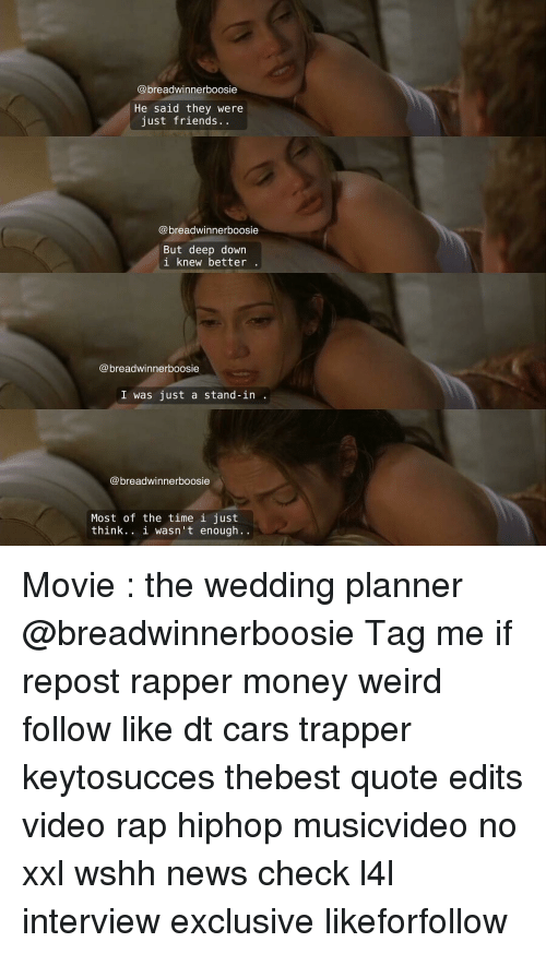 Memes, Just Friends, and Rappers: breadwinner boosie  He said they were  just friends.  breadwinner boosie  But deep down  i knew better  breadwinnerboosie  I was just a stand-in  breadwinnerboosie  Most of the time i just  think. i wasn't enough Movie : the wedding planner @breadwinnerboosie Tag me if repost rapper money weird follow like dt cars trapper keytosucces thebest quote edits video rap hiphop musicvideo no xxl wshh news check l4l interview exclusive likeforfollow