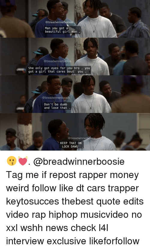 Memes, 🤖, and Boosie: @breadwinner boosie  Man you got a  beautiful girl man  breadwinner boosie  She only got eyes for you bro you  got a girl that cares bout' you  dwinnerboosie  Don't be dumb  and lose that  breadwinne  KEEP THAT ON  LOCK DAWG 😗💓. @breadwinnerboosie Tag me if repost rapper money weird follow like dt cars trapper keytosucces thebest quote edits video rap hiphop musicvideo no xxl wshh news check l4l interview exclusive likeforfollow