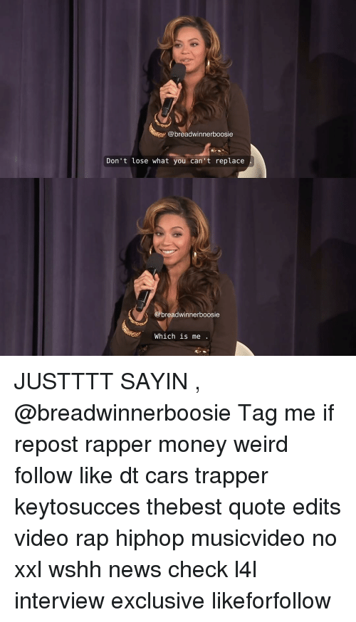 Memes, Rap, and Wshh: breadwinnerboosie  Don't lose what you can't replace  breadwinnerboosie  Which is me JUSTTTT SAYIN , @breadwinnerboosie Tag me if repost rapper money weird follow like dt cars trapper keytosucces thebest quote edits video rap hiphop musicvideo no xxl wshh news check l4l interview exclusive likeforfollow