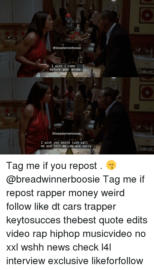 Cars, Memes, and Money: breadwinnerboosie  I wish i came  before your pride  breadwinnerboosie  I wish you would just call  me and tell me you are sorry Tag me if you repost . 😙 @breadwinnerboosie Tag me if repost rapper money weird follow like dt cars trapper keytosucces thebest quote edits video rap hiphop musicvideo no xxl wshh news check l4l interview exclusive likeforfollow