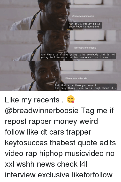 Memes, 🤖, and Rapper: breadwinnerboosie  Man all i really do is  show love to everyone  breadwinnerboosie  And there is always going to be somebody that is not  going to like me no matter how much love i show  breadwinnerboosie  But that's on them you know?  the only thing i can do is laugh about it Like my recents . 😋 @breadwinnerboosie Tag me if repost rapper money weird follow like dt cars trapper keytosucces thebest quote edits video rap hiphop musicvideo no xxl wshh news check l4l interview exclusive likeforfollow