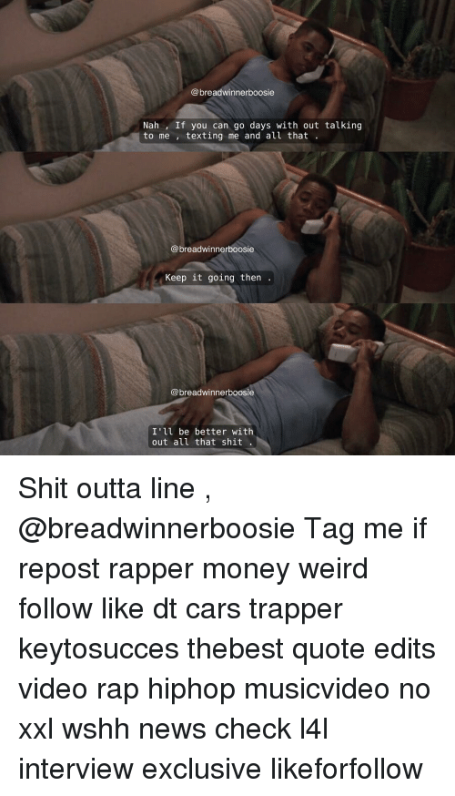 Memes, Rap, and Wshh: @breadwinnerboosie  Nah, If you can go days with out talking  to me  texting me and all that  breadwinnerboosie  Keep it going then  @breadwinner boosie  I'll be better with  out all that shit Shit outta line , @breadwinnerboosie Tag me if repost rapper money weird follow like dt cars trapper keytosucces thebest quote edits video rap hiphop musicvideo no xxl wshh news check l4l interview exclusive likeforfollow