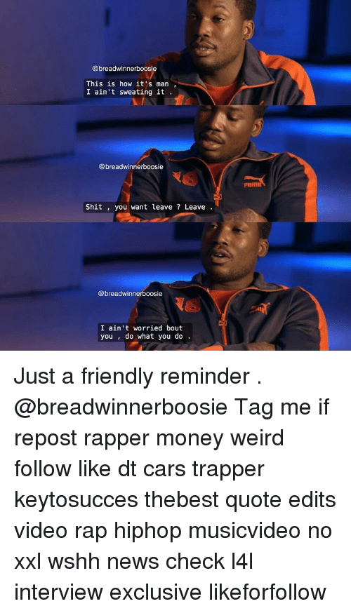 Memes, What You Doing, and Rappers: breadwinnerboosie  This is how it's man  I ain't sweating it  @breadwinnerboosie  Shit  you want leave Leave  @breadwinnerboosie  I ain't worried bout  you do what you do Just a friendly reminder . @breadwinnerboosie Tag me if repost rapper money weird follow like dt cars trapper keytosucces thebest quote edits video rap hiphop musicvideo no xxl wshh news check l4l interview exclusive likeforfollow