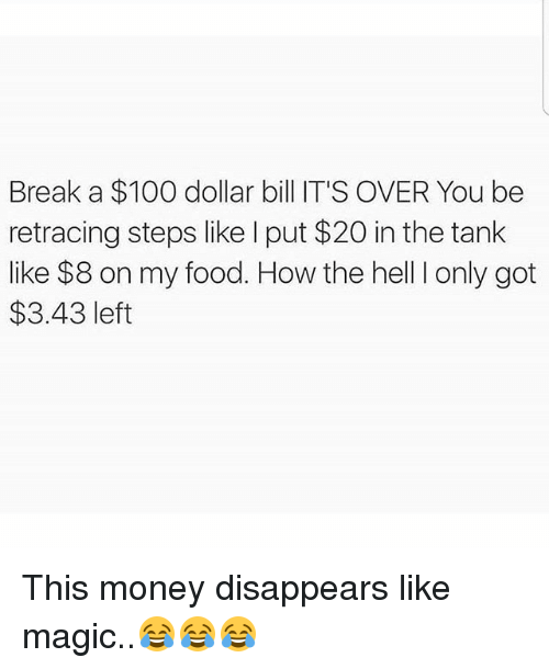 Dollar Bill: Break a $100 dollar bill IT'S OVER You be  retracing steps like I put $20 in the tank  like $8 on my food. How the hell I only got  $3.43 left This money disappears like magic..😂😂😂