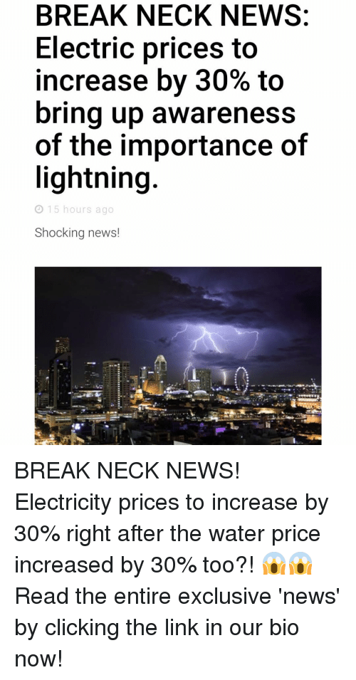 Click, Memes, and News: BREAK NECK NEWS:  Electric prices to  increase by 30% to  bring up awareness  of the importance of  lightning  15 hours ago  Shocking news! BREAK NECK NEWS! Electricity prices to increase by 30% right after the water price increased by 30% too?! 😱😱Read the entire exclusive 'news' by clicking the link in our bio now!