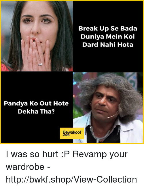 "Memes, Break, and Http: Break Up Se Bada  Duniya Mein Koi  Dard Nahi Hota  Pandya Ko out Hote  Dekha Tha?  Bewakoof"" I was so hurt :P  Revamp your wardrobe - http://bwkf.shop/View-Collection"