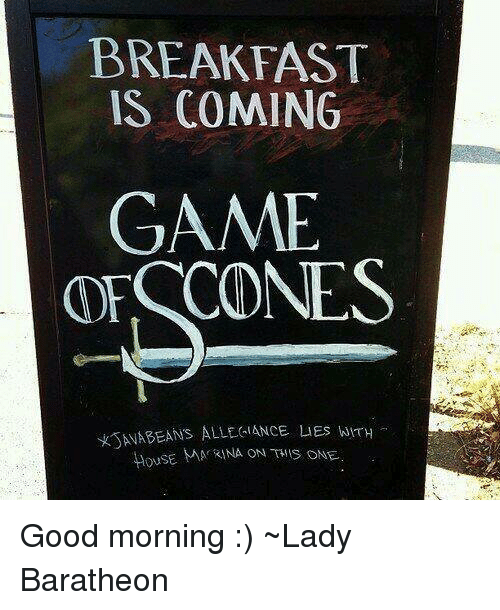 Memes, Good Morning, and Breakfast: BREAKFAST  IS COMING  GAME  ORSCONES  KSANABEANS ALLEGIANCE LIEs whTH  HOUSE MA RINA ON THIS ONE. Good morning :)  ~Lady Baratheon