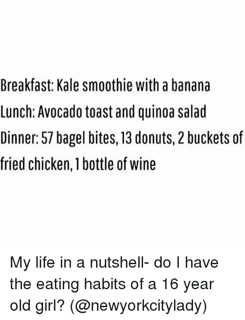 Funny, Girls, and Life: Breakfast: Kale smoothie with a banana  Lunch: Avocado toast and quinoa salad  Dinner: 57 bagel bites, 13 donuts, 2 buckets of  fried chicken, bottle of Wine My life in a nutshell- do I have the eating habits of a 16 year old girl? (@newyorkcitylady)