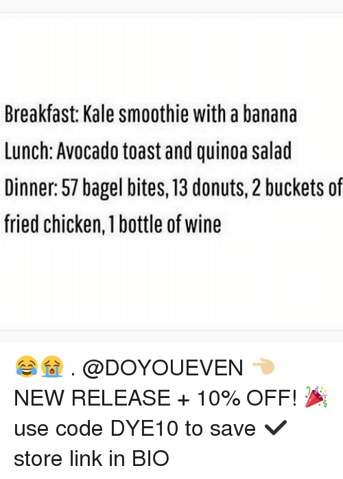 Gym, Wine, and Avocado: Breakfast Kale smoothie with a banana  Lunch: Avocado toast and quinoa salad  Dinner: 57 bagel bites, 13 donuts, 2 buckets of  fried chicken, 1 bottle of wine 😂😭 . @DOYOUEVEN 👈🏼 NEW RELEASE + 10% OFF! 🎉 use code DYE10 to save ✔️ store link in BIO